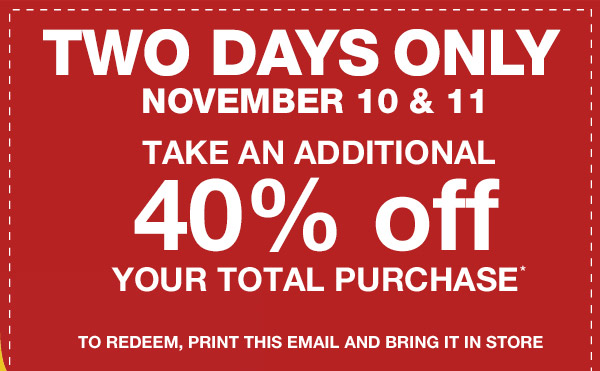 TWO DAYS ONLY | NOVEMBER 10 & 11 | TAKE AN ADDITIONAL 40% off YOUR TOTAL PURCHASE* | TO REDEEM, PRINT THIS EMAIL AND BRING IT IN STORE