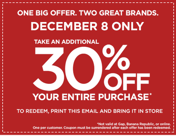 ONE BIG OFFER.  TWO GREAT BRANDS. | DECEMBER 8 ONLY | TAKE AN ADDITIONAL 30% OFF YOUR ENTIRE PURCHASE* | TO REDEEM, PRINT THIS EMAIL AND BRING IT IN STORE | *Not valid at Gap, Banana Republic, or online. | One per customer.  Coupon must be surrendered after each offer has been redeemed.