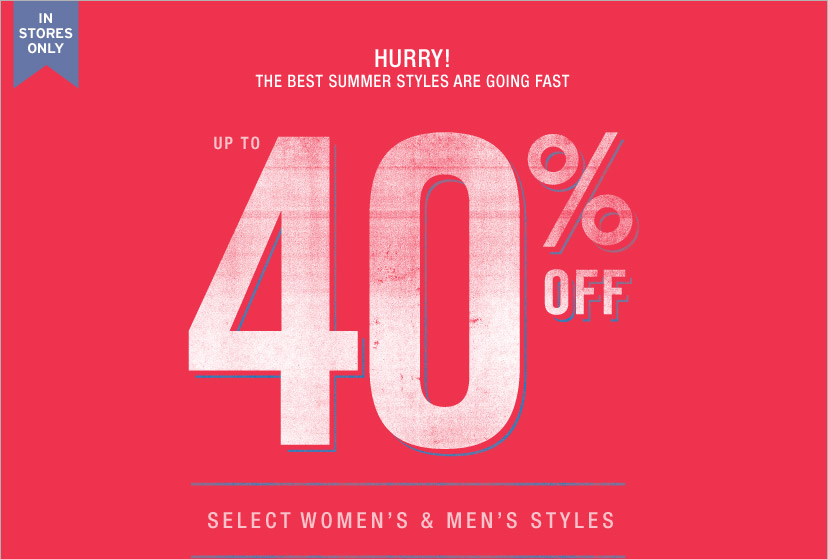 IN STORES ONLY. HURRY! THE BEST SUMMER STYLES ARE GOING FAST. UP TO 40% OFF. SELECT WOMEN'S & MEN'S STYLES.