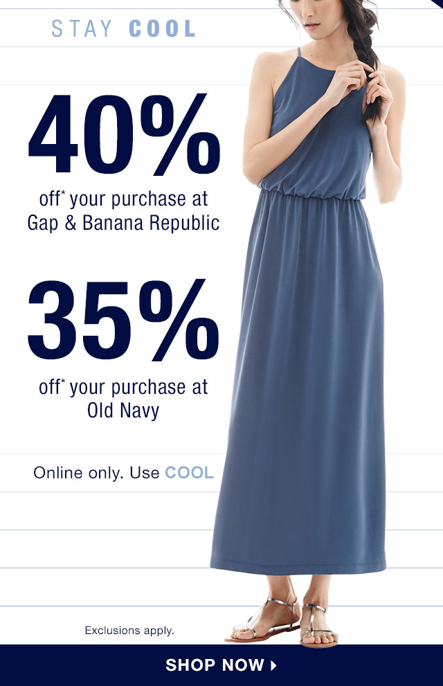 HOURS LEFT! | STAY COOL | 40% off* your purchase at Gap & Banana Republic | 35% off* your purchase at Old Navy | Online only. Use COOL | SHOP NOW