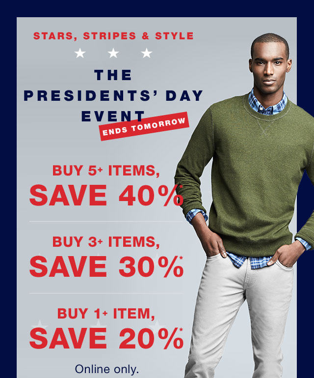 ENDS TOMORROW | THE PRESIDENTS´ DAY EVENT | STARTS TODAY | BUY 5+ ITEMS, SAVE 40%* | BUT 3+ ITEMS, SAVE 30%* | BUY 1+ ITEM, SAVE 20%* | Home | Gap
