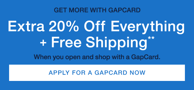 GET MORE WITH GAPCARD | Extra 20% OFF Everything + Free Shipping** | When you open and shop with a GapCard | APPLY FOR A GAPCARD NOW